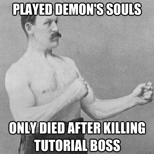played demons souls only died after killing tutorial boss - overly manly man