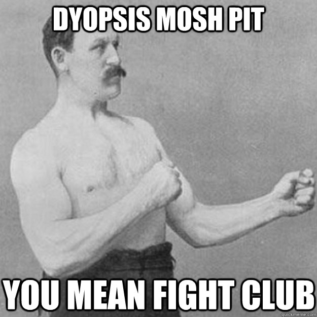 dyopsis mosh pit you mean fight club - overly manly man