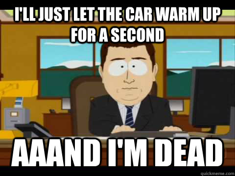 ill just let the car warm up for a second aaand im dead - Aaand its gone