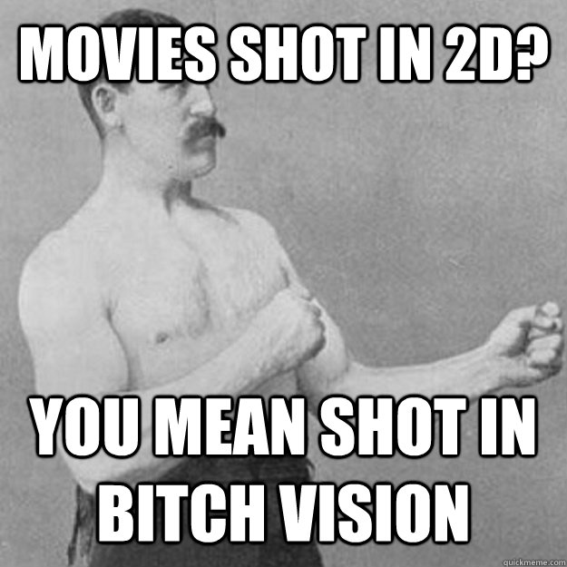 movies shot in 2d you mean shot in bitch vision - overly manly man
