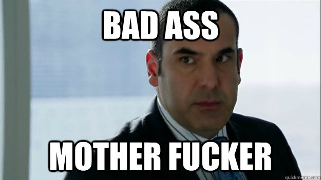 bad ass mother fucker - Louis Litt