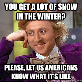 you get a lot of snow in the winter please let us american - Condescending Wonka