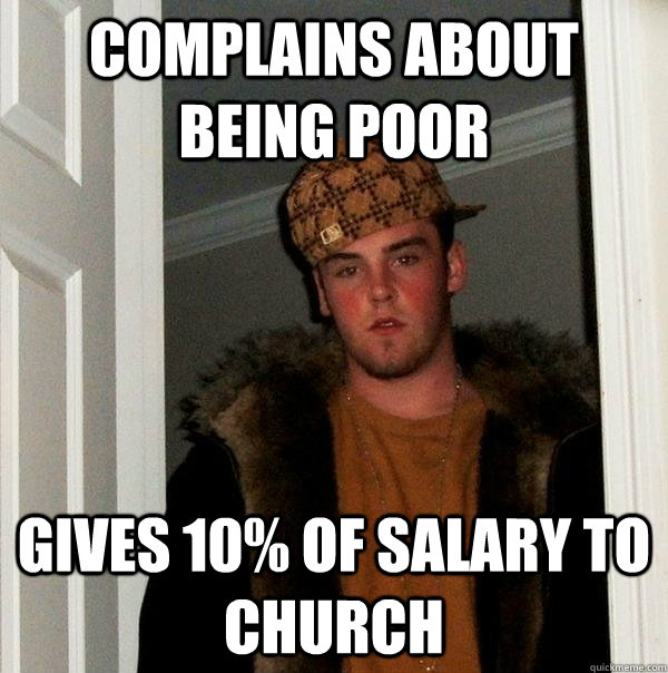 complains about being poor gives 10 of salary to church - Scumbag Steve