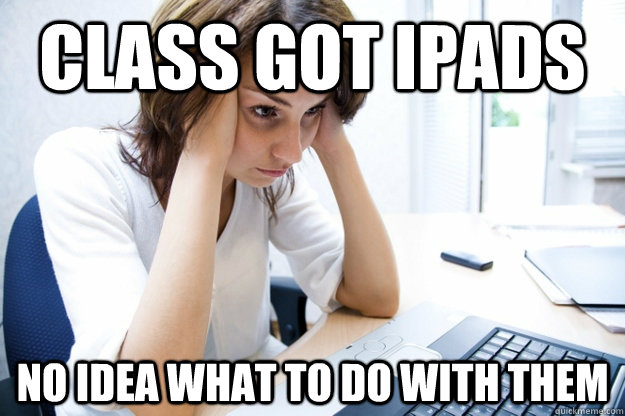 class got ipads no idea what to do with them - Rich School Teacher