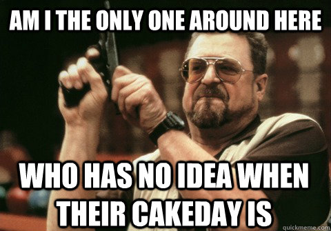 am i the only one around here who has no idea when their cak - Am I the only one