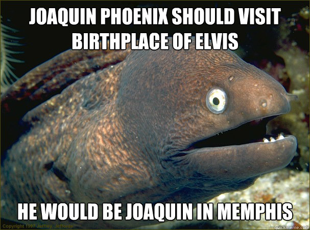 joaquin phoenix should visit birthplace of elvis he would be - Bad Joke Eel