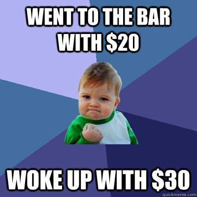 went to the bar with 20 woke up with 30 - Success Kid