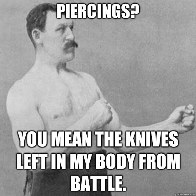 Piercings you mean the knives left in my body from battle - overly manly man