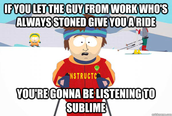 if you let the guy from work whos always stoned give you a  - Super Cool Ski Instructor