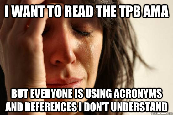 i want to read the tpb ama but everyone is using acronyms an - First World Problems
