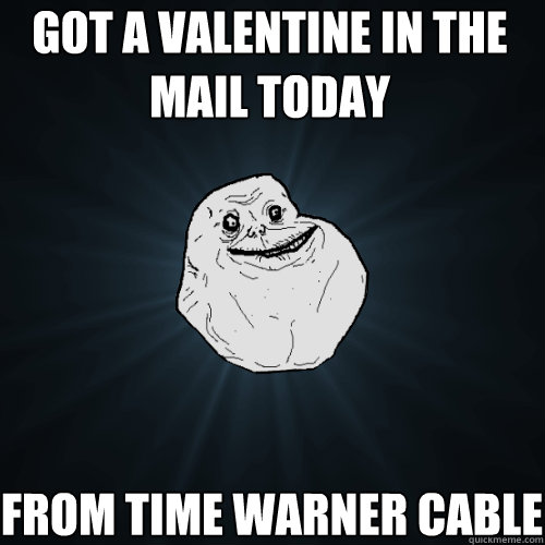 got a valentine in the mail today from time warner cable - Forever Alone
