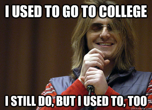 i used to go to college i still do but i used to too - Mitch Hedberg Meme