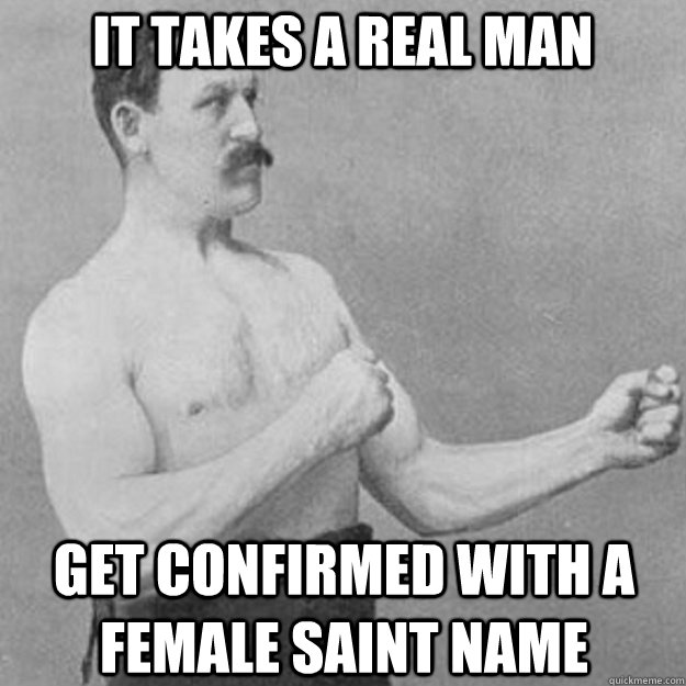 it takes a real man get confirmed with a female saint name - overly manly man