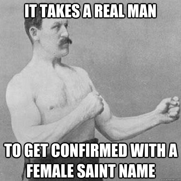 it takes a real man to get confirmed with a female saint nam - overly manly man