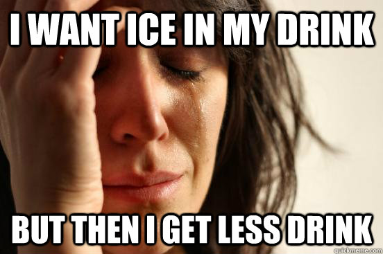 i want ice in my drink but then i get less drink - First World Problems