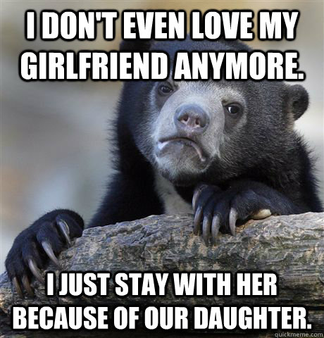 i dont even love my girlfriend anymore i just stay with h - confessionbear