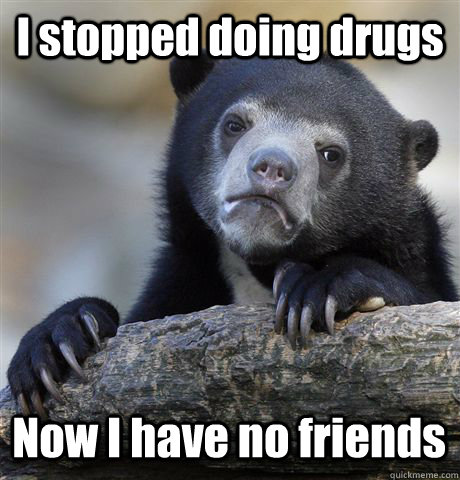 i stopped doing drugs now i have no friends - Confession Bear