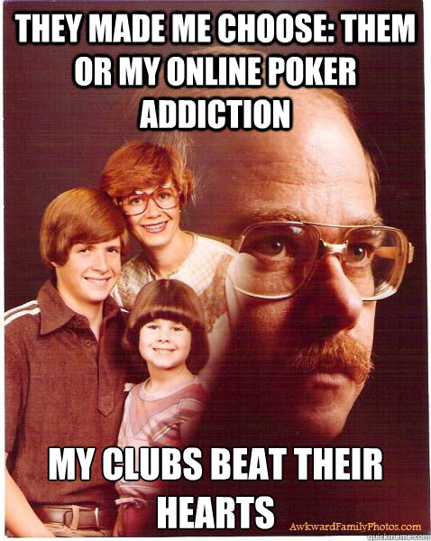 they made me choose them or my online poker addiction my cl - Vengeance Dad