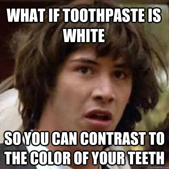what if toothpaste is white so you can contrast to the color - conspiracy keanu