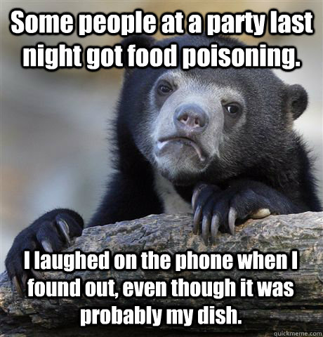 some people at a party last night got food poisoning i laug - Confession Bear