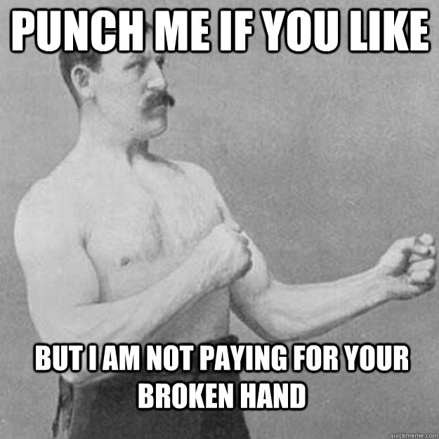 punch me if you like but i am not paying for your broken han - overly manly man
