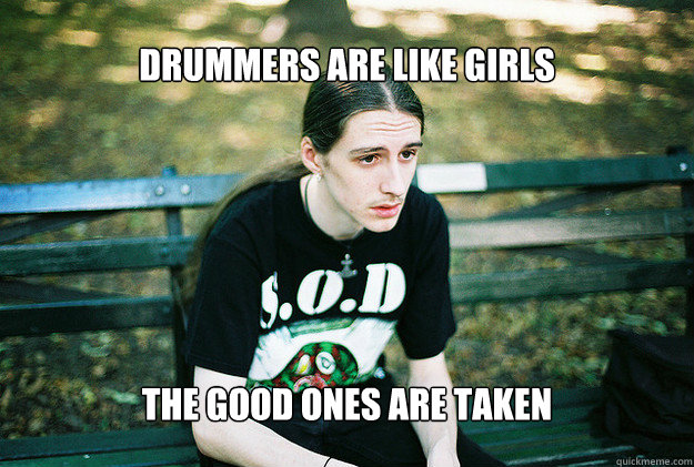 drummers are like girls the good ones are taken - FirstWorldMetalProblems
