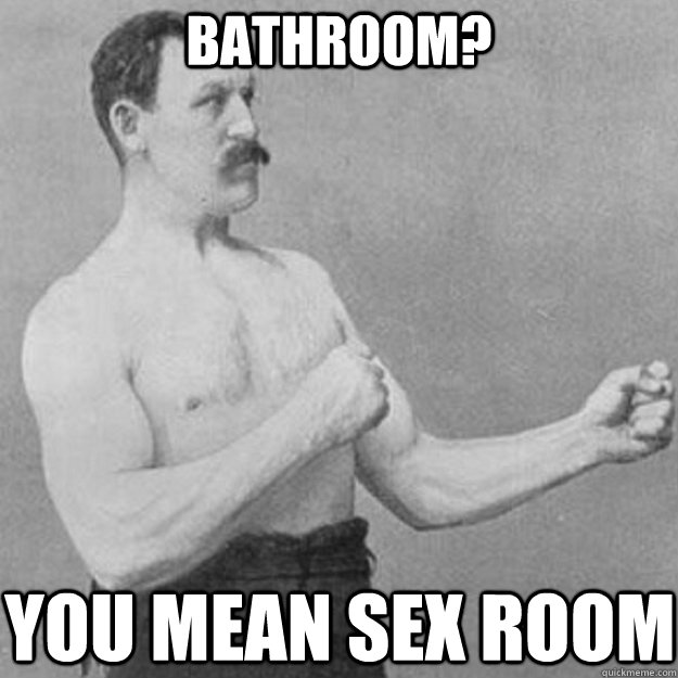 bathroom you mean sex room - overly manly man