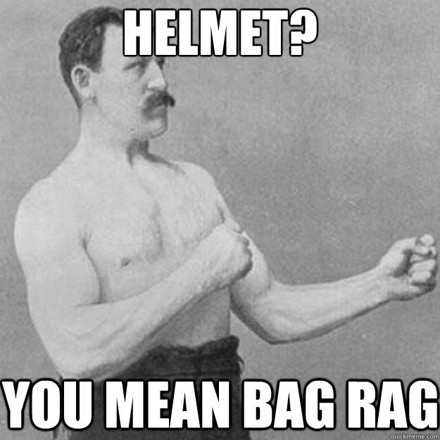 helmet you mean bag rag - overly manly man