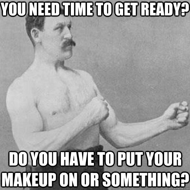 you need time to get ready do you have to put your makeup o - overly manly man