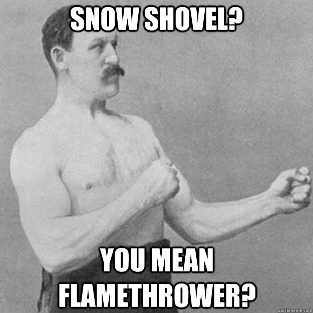 snow shovel you mean flamethrower - overly manly man