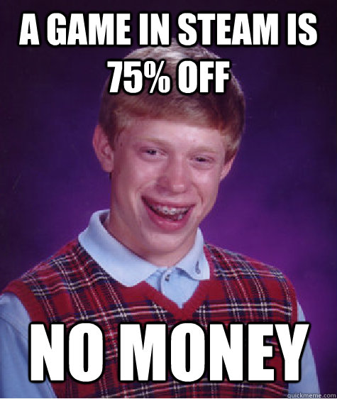 a game in steam is 75 off no money - Bad Luck Brian