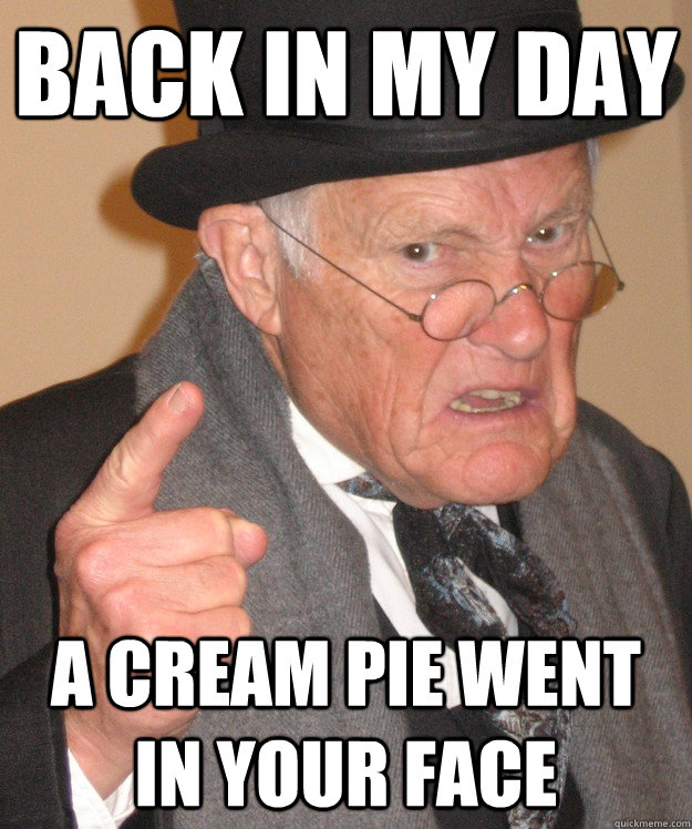back in my day a cream pie went in your face - back in my day