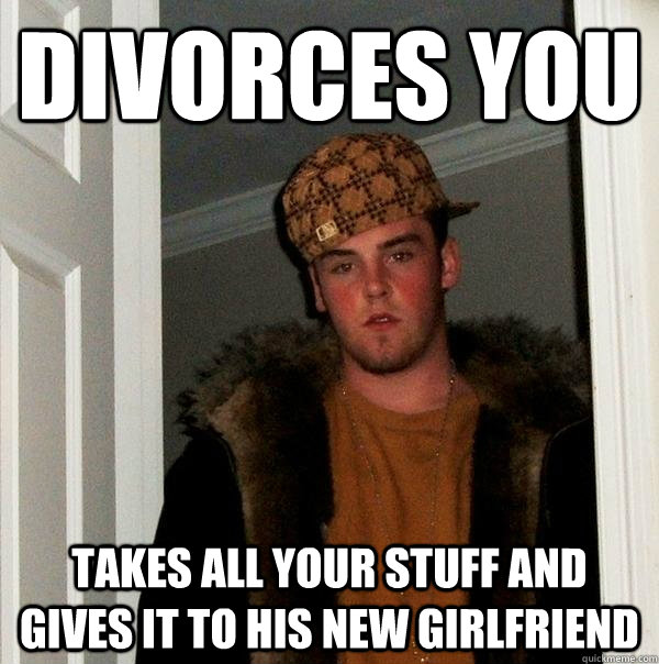 divorces you takes all your stuff and gives it to his new gi - Scumbag Steve