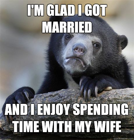 Im glad i got married and i enjoy spending time with my wife - Confession Bear