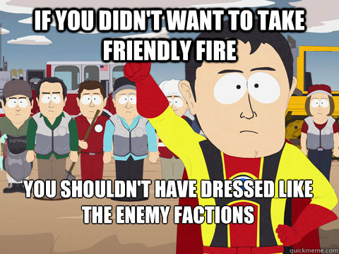 if you didnt want to take friendly fire you shouldnt have  - Captain Hindsight