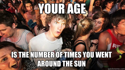 your age is the number of times you went around the sun - Sudden Clarity Clarence