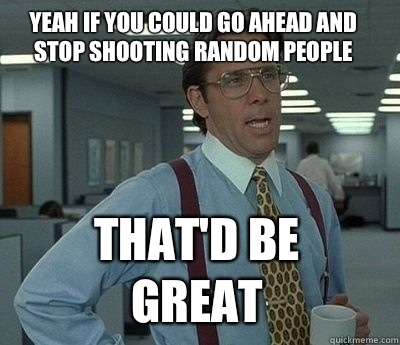 Yeah if you could go ahead and stop shooting random people T - Bill Lumbergh