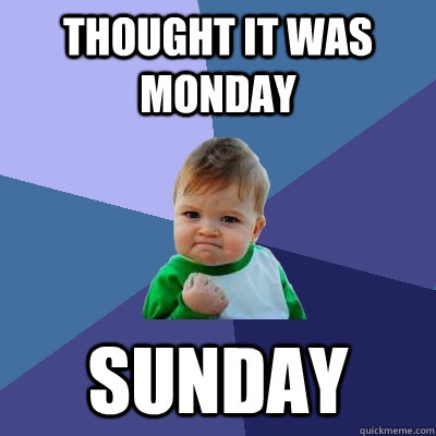 thought it was monday sunday - Success Kid