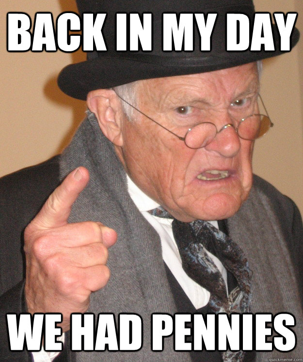 back in my day we had pennies - back in my day