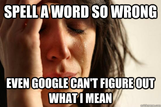 spell a word so wrong even google cant figure out what i me - First World Problems