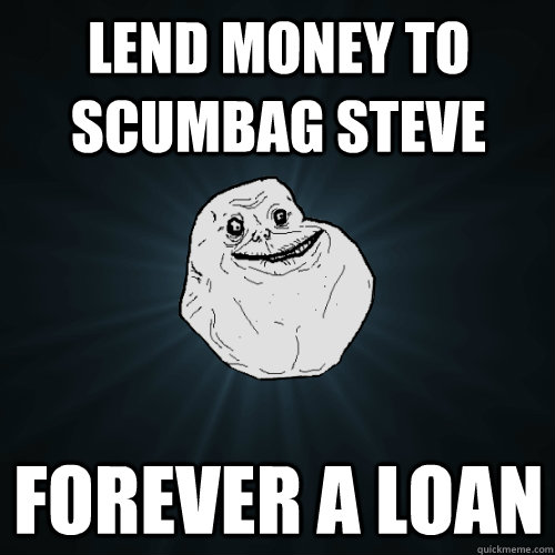 lend money to scumbag steve forever a loan - Forever Alone