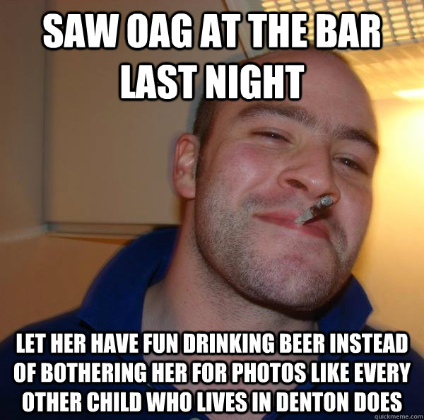 saw oag at the bar last night let her have fun drinking beer - Good Guy Greg