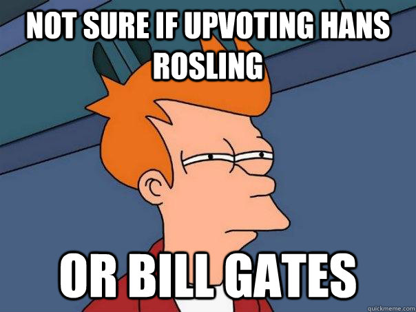 not sure if upvoting hans rosling or bill gates - Futurama Fry