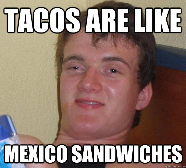 tacos are like mexico sandwiches - 10 Guy