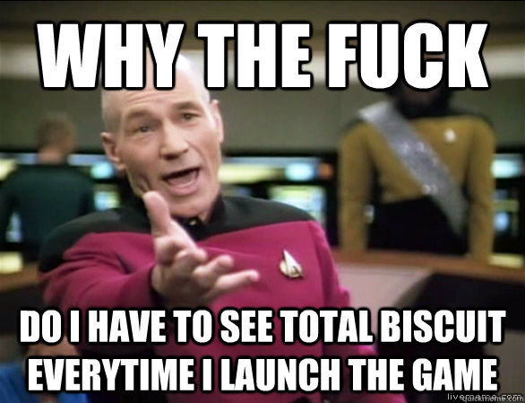why the fuck do i have to see total biscuit everytime i laun - Annoyed Picard HD