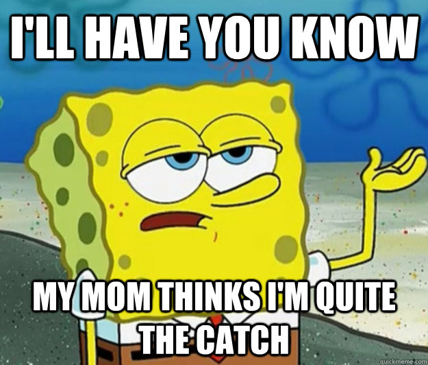 ill have you know my mom thinks im quite the catch - Tough Spongebob