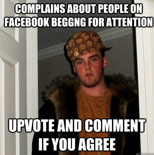complains about people on facebook beggng for attention upvo - Scumbag Steve