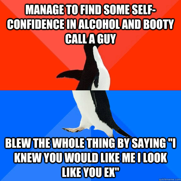 manage to find some selfconfidence in alcohol and booty cal - Socially Awesome Awkward Penguin
