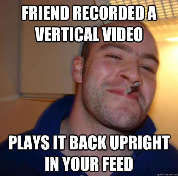 friend recorded a vertical video plays it back upright in yo - Good Guy Greg