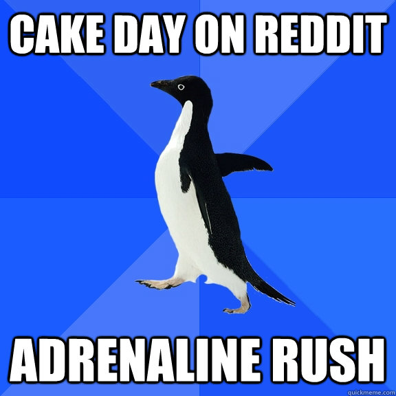 cake day on reddit adrenaline rush - Socially Awkward Penguin